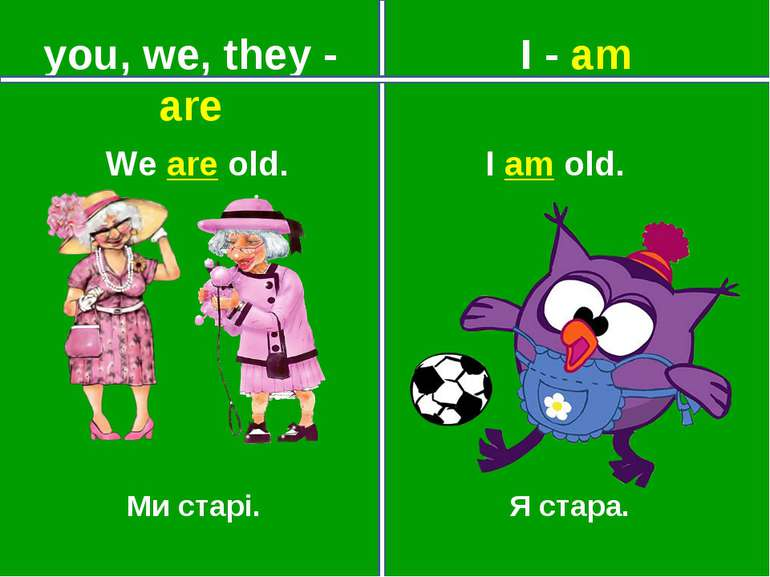 you, we, they - are I - am Ми старі. Я стара. We are old. I am old.
