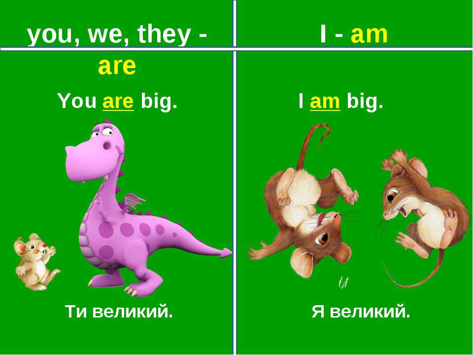 you, we, they - are I - am Ти великий. Я великий. You are big. I am big.
