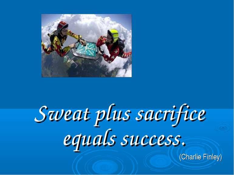 Sweat plus sacrifice equals success. (Charlie Finley)