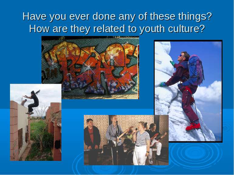 Have you ever done any of these things? How are they related to youth culture?