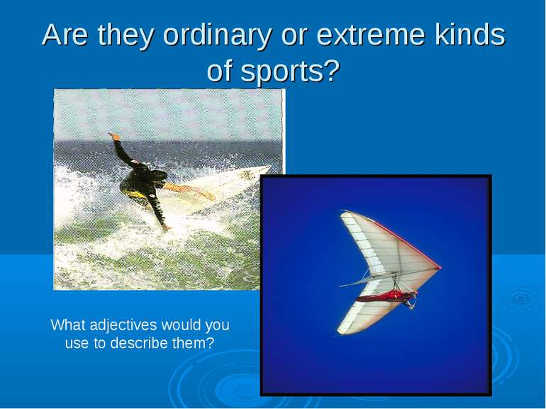 Are they ordinary or extreme kinds of sports? What adjectives would you use t...