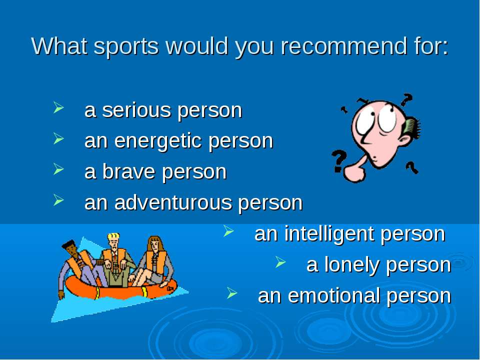 What sports would you recommend for: a serious person an energetic person a b...