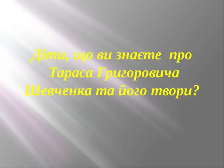 Діти, що ви знаєте про Тараса Григоровича Шевченка та його твори?