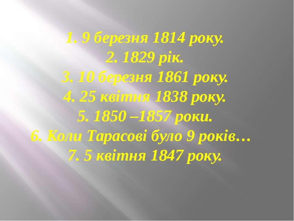 1. 9 березня 1814 року. 2. 1829 рік. 3. 10 березня 1861 року. 4. 25 квітня 18...