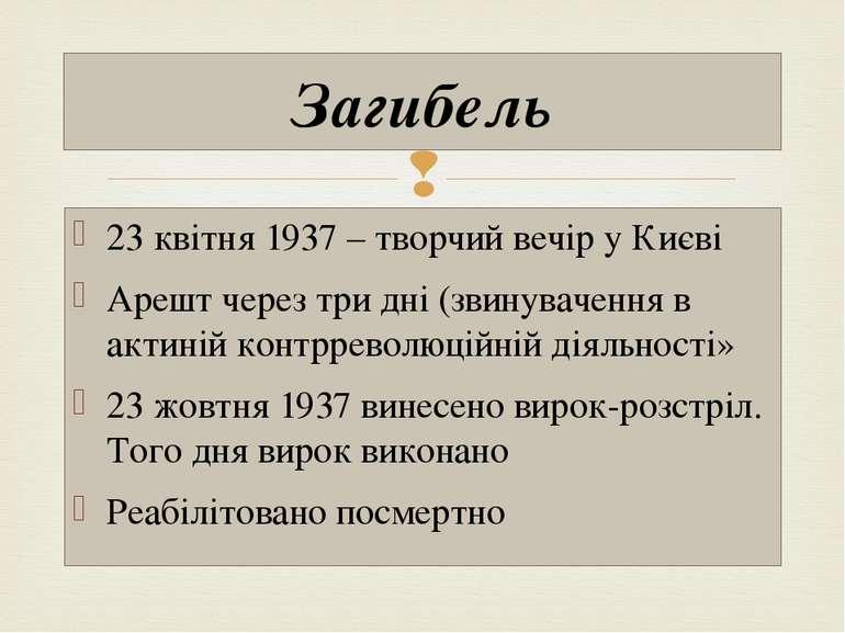 23 квітня 1937 – творчий вечір у Києві Арешт через три дні (звинувачення в ак...