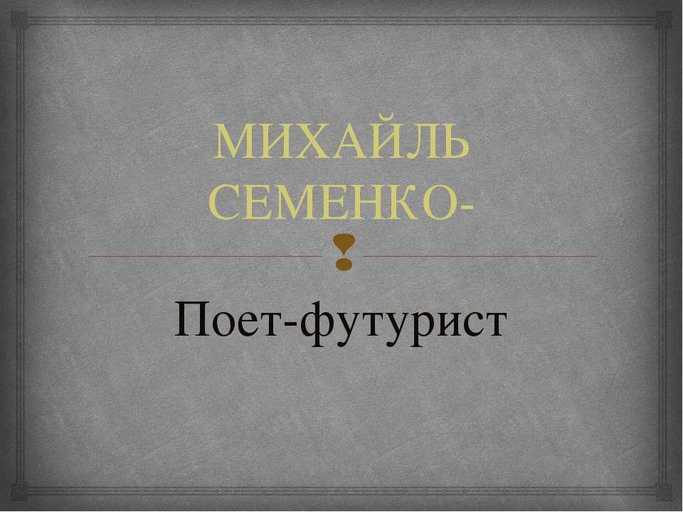 МИХАЙЛЬ СЕМЕНКО- Поет-футурист