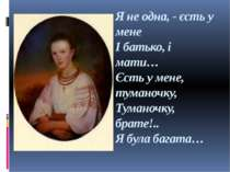 Я не одна, - єсть у мене І батько, і мати… Єсть у мене, туманочку, Туманочку,...