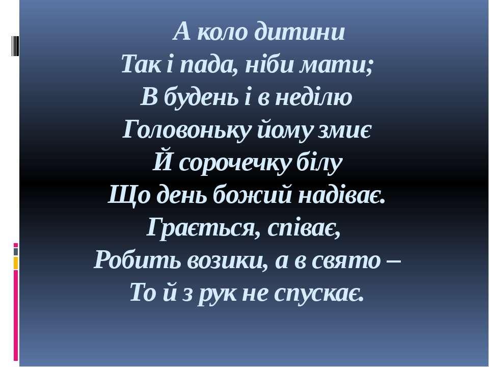 А коло дитини Так і пада, ніби мати; В будень і в неділю Головоньку йому змиє...