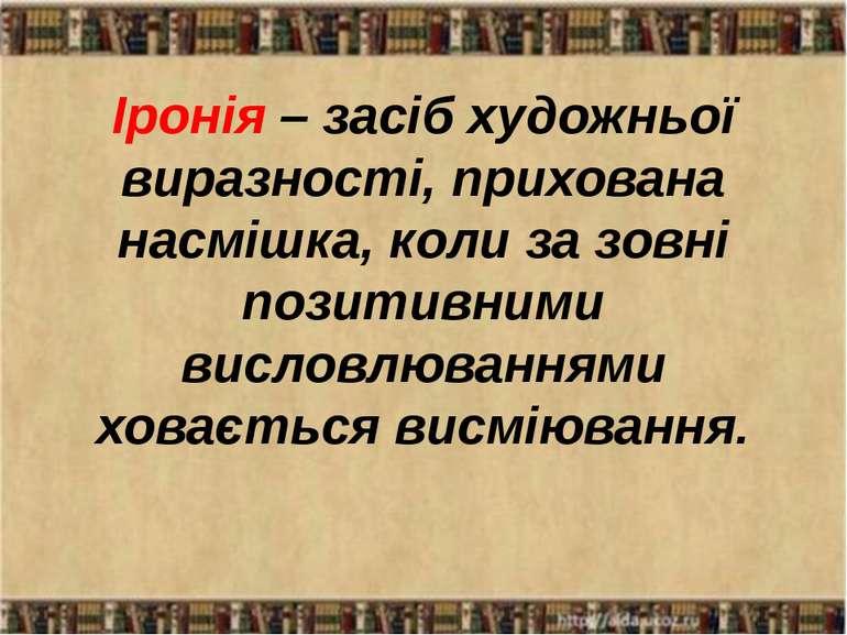 Іронія – засіб художньої виразності, прихована насмішка, коли за зовні позити...