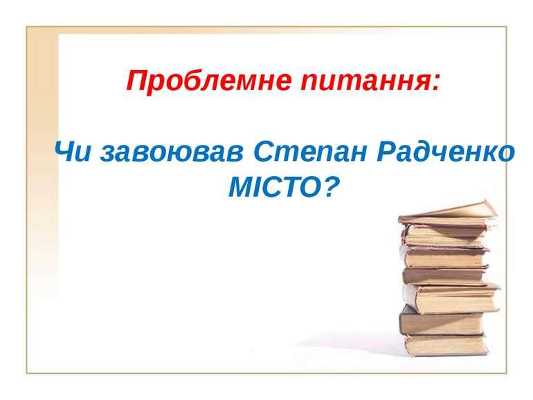 Проблемне питання: Чи завоював Степан Радченко МІСТО?
