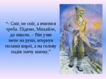 """""""- Сніг, не сніг, а вчитися треба. Підемо, Михайле, до школи. – Він узяв мене..."""