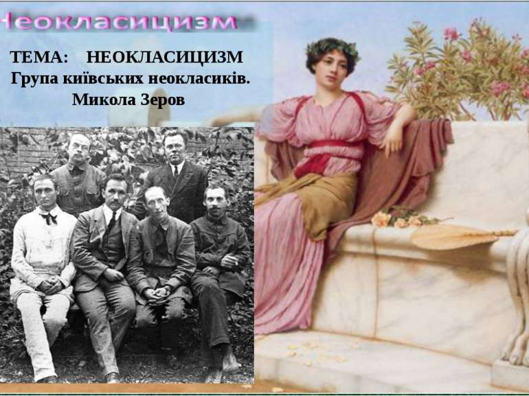 ТЕМА: НЕОКЛАСИЦИЗМ Група київських неокласиків. Микола Зеров