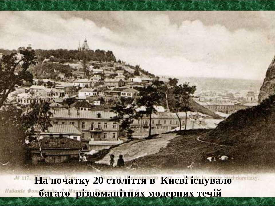 На початку 20 століття в Києві існувало багато різноманітних модерних течій