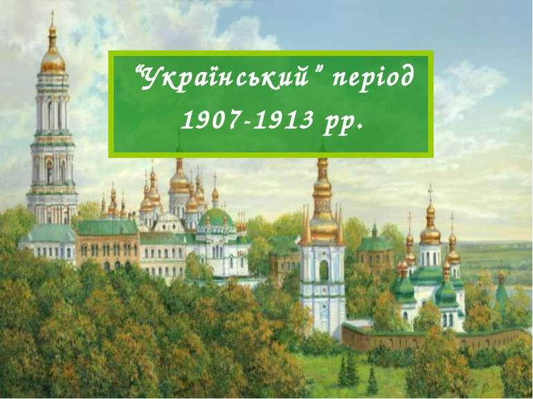 """""""Український"""" період 1907-1913 рр."""