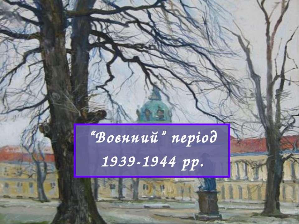 """""""Воєнний"""" період 1939-1944 рр."""