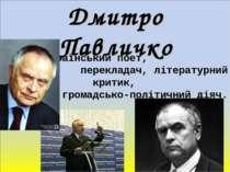 Дмитро Павличко Український поет, перекладач, літературний критик, громадсько...