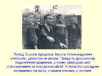 Понад 35 років працював Василь Олександрович учителем і директором школи. Три...
