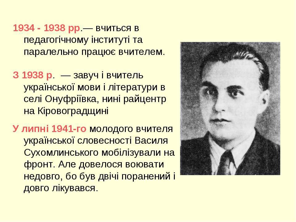 1934 - 1938 рр.— вчиться в педагогічному інституті та паралельно працює вчите...
