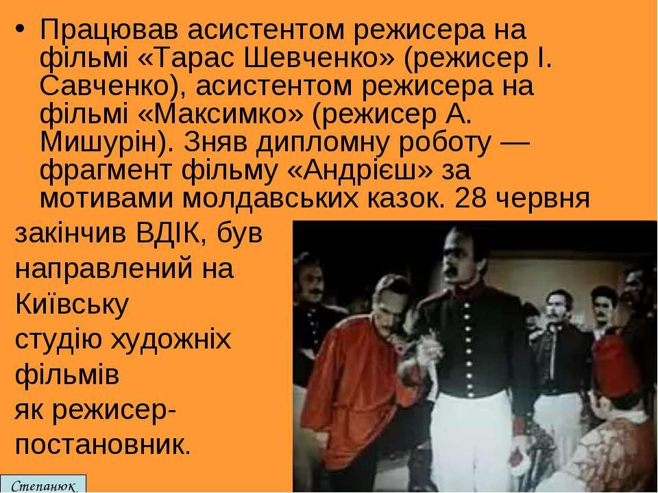 Працював асистентом режисера на фільмі «Тарас Шевченко» (режисер І. Савченко)...