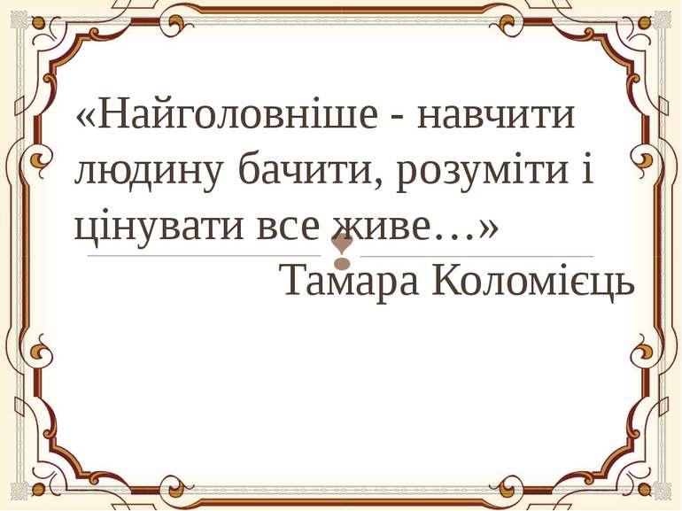 «Найголовніше - навчити людину бачити, розуміти і цінувати все живе…» Тамара ...