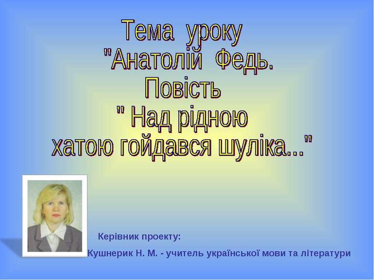 Керівник проекту: Кушнерик Н. М. - учитель української мови та літератури