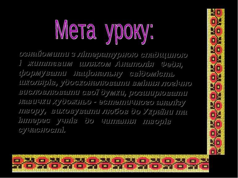 ознайомити з літературною спадщиною і життєвим шляхом Анатолія Федя, формуват...