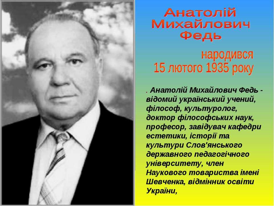 . Анатолій Михайлович Федь - відомий український учений, філософ, культуролог...