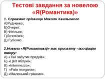 Тестові завдання за новелою «Я(Романтика)» 1. Справжнє прізвище Миколи Хвильо...
