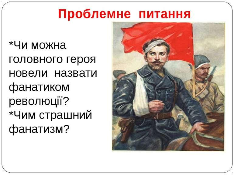 Проблемне питання *Чи можна головного героя новели назвати фанатиком революці...