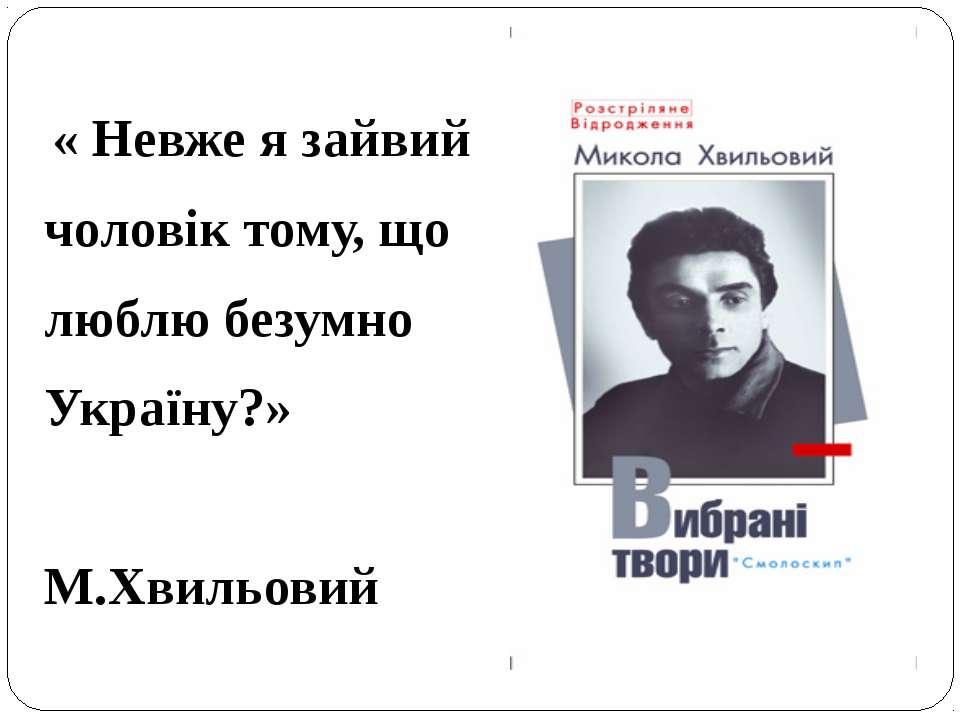 « Невже я зайвий чоловік тому, що люблю безумно Україну?» М.Хвильовий