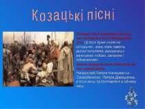 Козацькі пісні належать до тих, що створені в часи Запорозької Січі. Ці пісні...