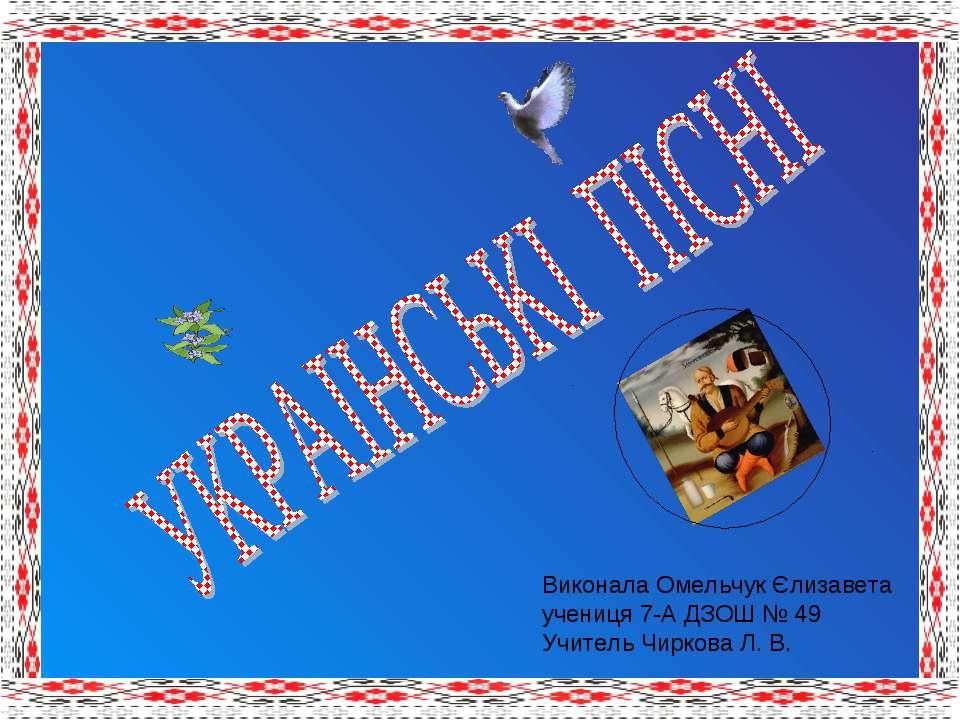 Виконала Омельчук Єлизавета учениця 7-А ДЗОШ № 49 Учитель Чиркова Л. В.