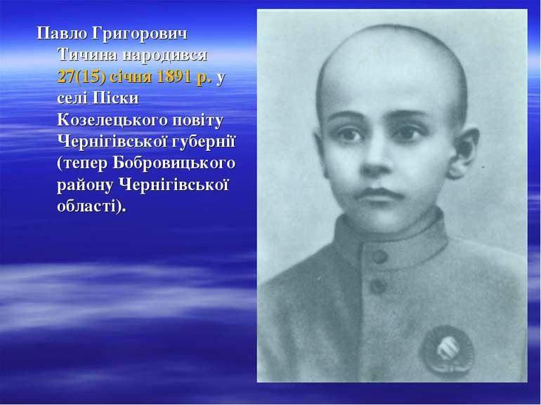 Павло Григорович Тичина народився 27(15) січня 1891 р. у селі Піски Козелецьк...
