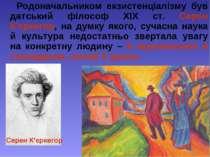 Родоначальником екзистенціалізму був датський філософ ХІХ ст. Серен К'єркегор...