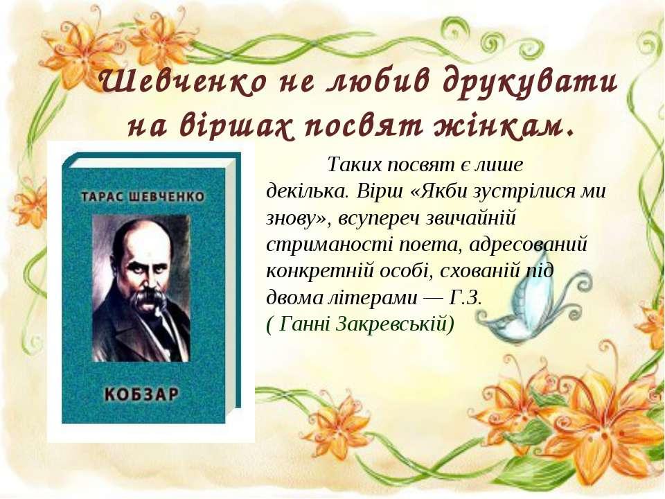 Шевченко не любив друкувати на віршах посвят жінкам. Таких посвят є лише декі...