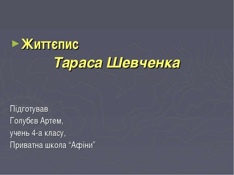 Життєпис Тараса Шевченка Підготував Голубєв Артем, учень 4-а класу, Приватна ...