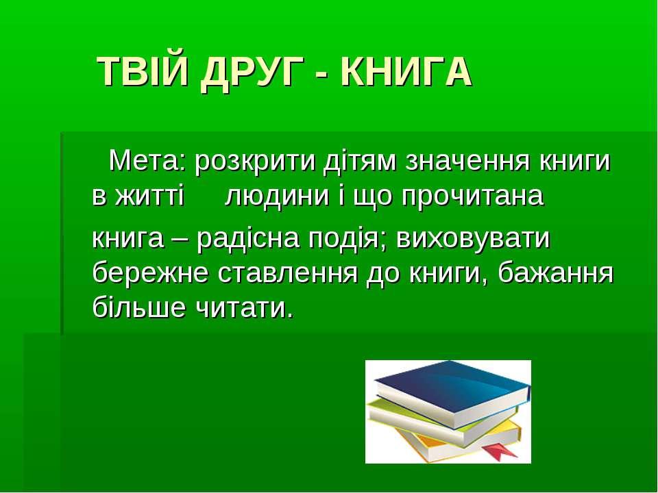 ТВІЙ ДРУГ - КНИГА Мета: розкрити дітям значення книги в житті людини і що про...