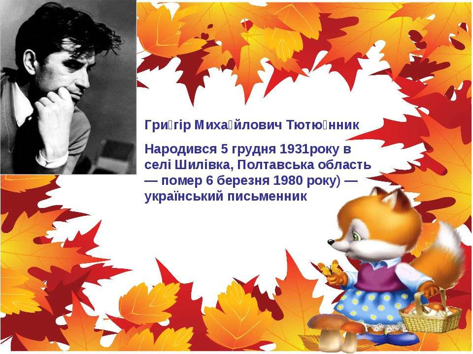 Гри гір Миха йлович Тютю нник Народився 5 грудня 1931року в селі Шилівка, Пол...