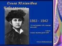 Ольга Юліанівна Кобилянська 1863 - 1942 Усі мої думки тобі, народе вільний, і...