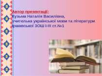 Автор презентації: Кузьма Наталія Василівна, учителька української мови та лі...