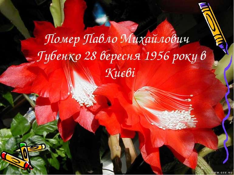 Помер Павло Михайлович Губенко 28 вересня 1956 року в Києві