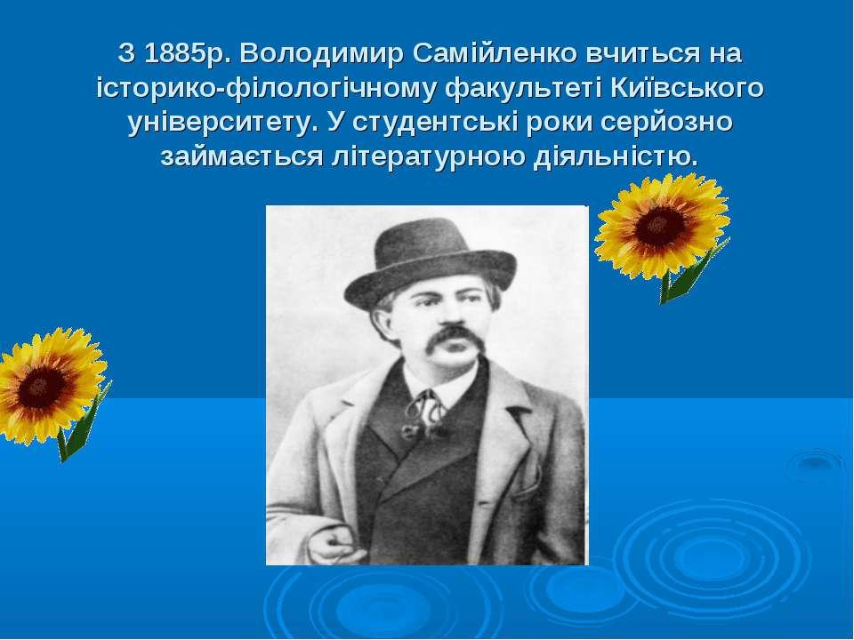 З 1885р. Володимир Самійленко вчиться на історико-філологічному факультеті Ки...