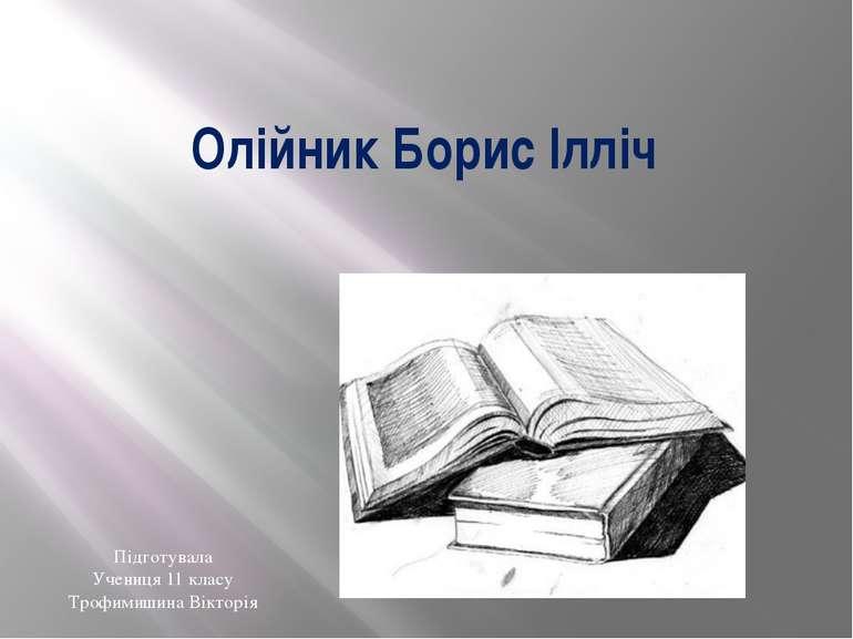 Олійник Борис Ілліч Підготувала Учениця 11 класу Трофимишина Вікторія