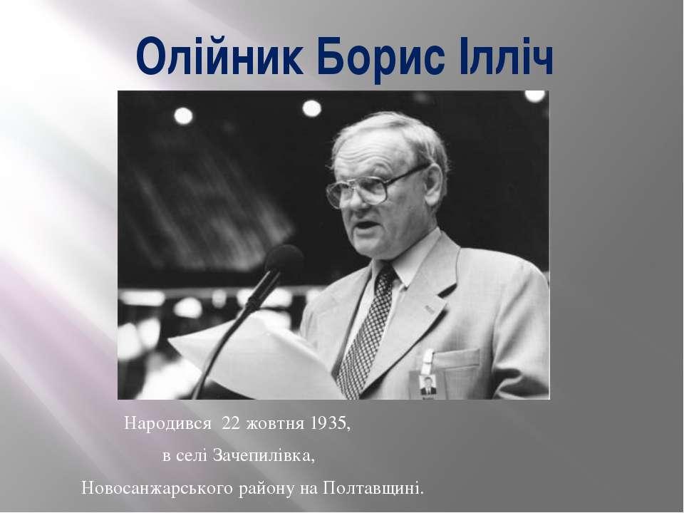 Олійник Борис Ілліч Народився 22 жовтня 1935, в селі Зачепилівка, Новосанжарс...
