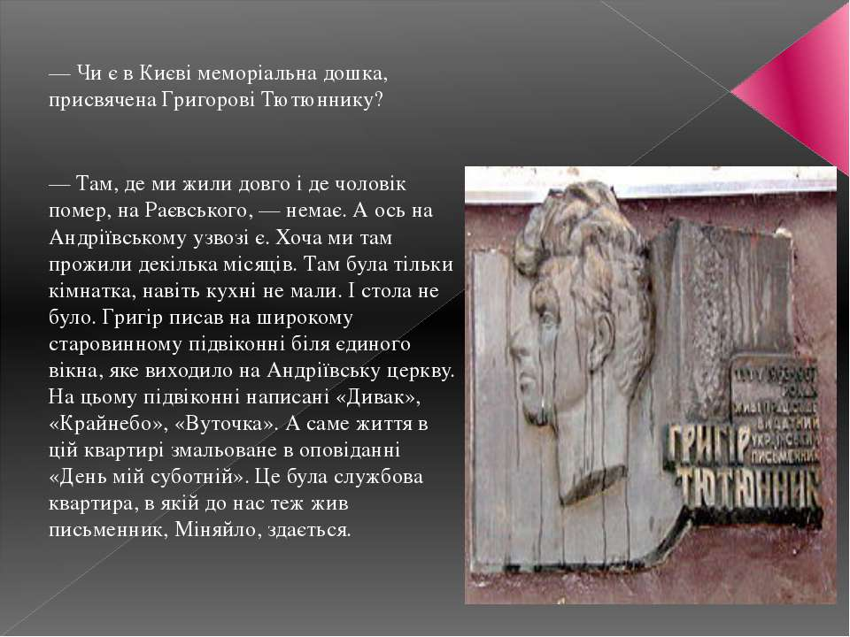 — Чи є в Києві меморіальна дошка, присвячена Григорові Тютюннику?  — Там, де...
