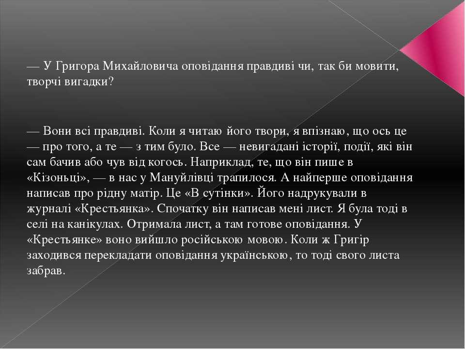 — У Григора Михайловича оповідання правдиві чи, так би мовити, творчі вигадки...