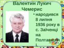 Валентин Лукич Чемерис народився 8 липня 1936 року в с. Заїченці на Полтавщині.