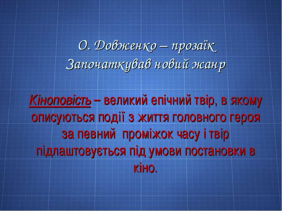 О. Довженко – прозаїк Започаткував новий жанр Кіноповість – великий епічний т...
