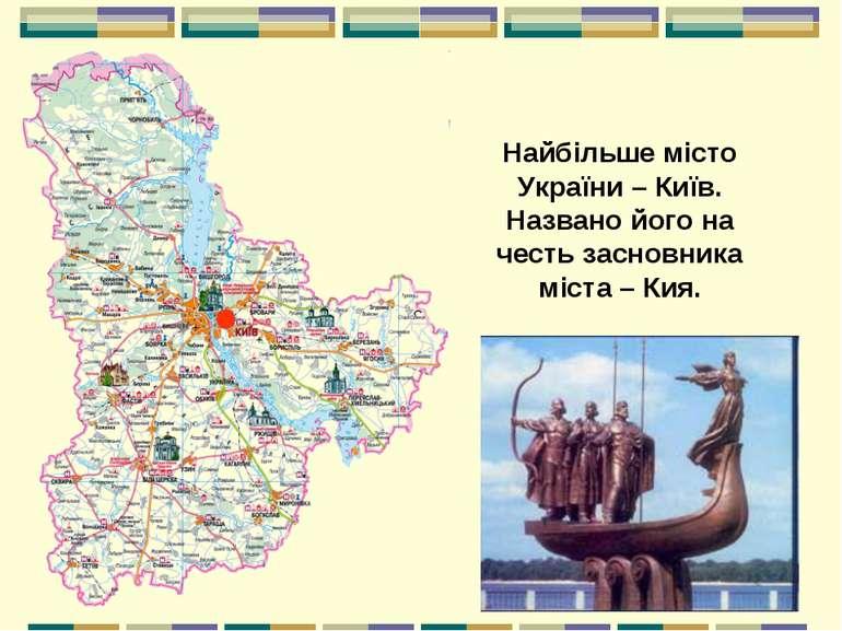 Найбільше місто України – Київ. Названо його на честь засновника міста – Кия.