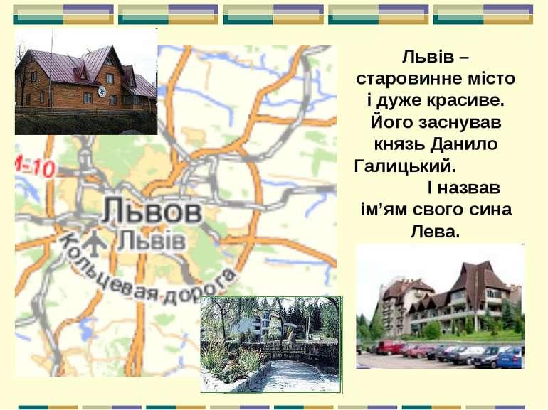 Львів – старовинне місто і дуже красиве. Його заснував князь Данило Галицький...